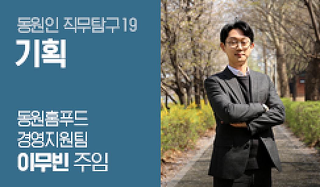 온고지신으로 동원그룹의 미래를 그리는 기획! 이무빈 동원홈푸드 주임