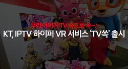 우리 아이가 TV 속으로 쏙~♪ KT, 세계 최초 IPTV 하이퍼 VR 서비스 'TV쏙' 출시