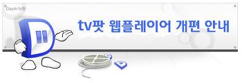 Daum tv팟 웹플레이어 개편이 매우 반가운 이유.?