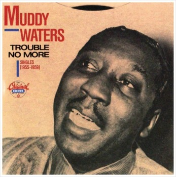 Trouble No More - Muddy Waters / 1955