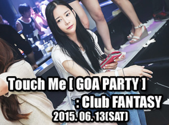 2015. 06. 13 (SAT) Touch Me [ GOA PARTY ] @ FANTASY