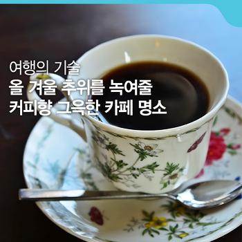 따뜻한 커피 한잔 그리워지는 계절 - 올 겨울을 녹여줄 커피향 그윽한 카페 [여행의 기술]