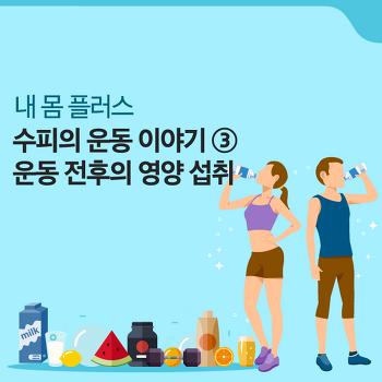 <수피의 운동 이야기> #3. 운동 전후의 영양 섭취 [내 몸 플러스]